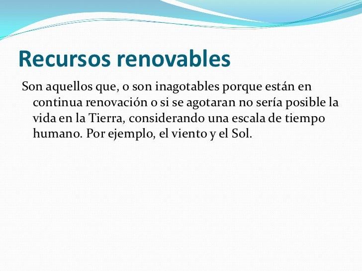 Recursos renovablesSon aquellos que, o son inagotables porque están en  continua renovación o si se agotaran no sería posi...