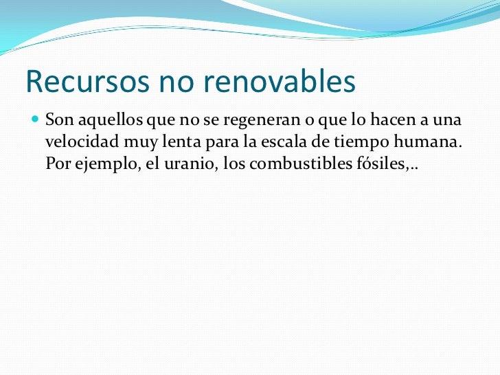 Recursos no renovables Son aquellos que no se regeneran o que lo hacen a una velocidad muy lenta para la escala de tiempo...