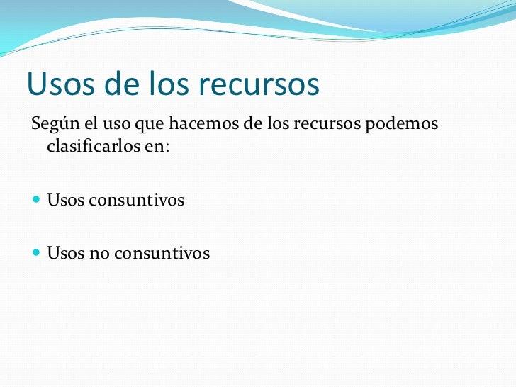 Usos de los recursosSegún el uso que hacemos de los recursos podemos  clasificarlos en: Usos consuntivos Usos no consunt...