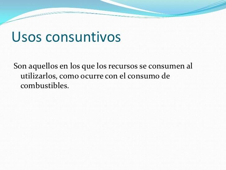Usos consuntivosSon aquellos en los que los recursos se consumen al  utilizarlos, como ocurre con el consumo de  combustib...