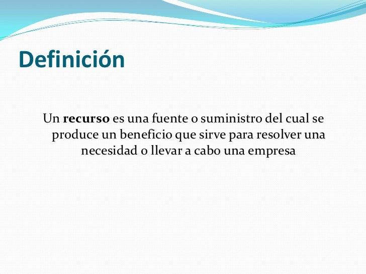 Definición  Un recurso es una fuente o suministro del cual se   produce un beneficio que sirve para resolver una        ne...