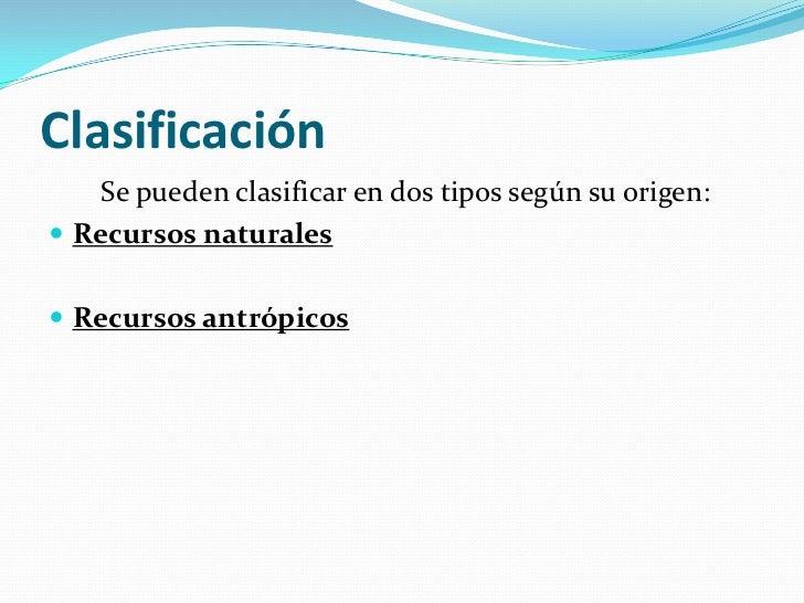 Clasificación    Se pueden clasificar en dos tipos según su origen: Recursos naturales Recursos antrópicos