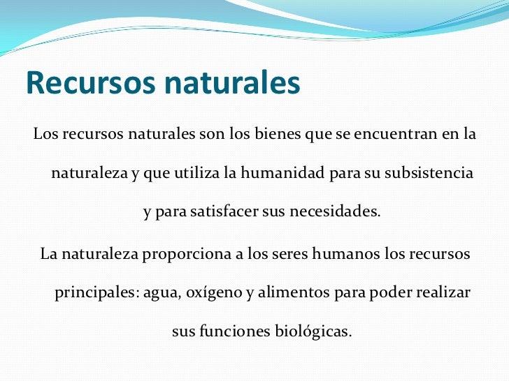 Recursos naturalesLos recursos naturales son los bienes que se encuentran en la  naturaleza y que utiliza la humanidad par...