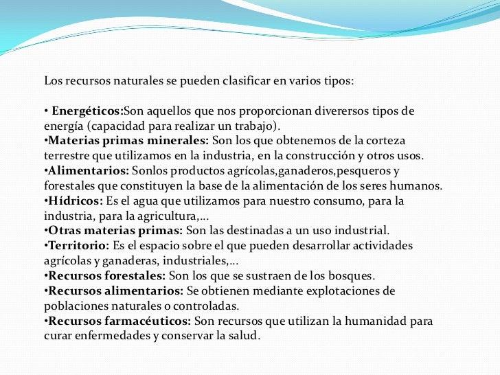 Los recursos naturales se pueden clasificar en varios tipos:• Energéticos:Son aquellos que nos proporcionan diverersos tip...