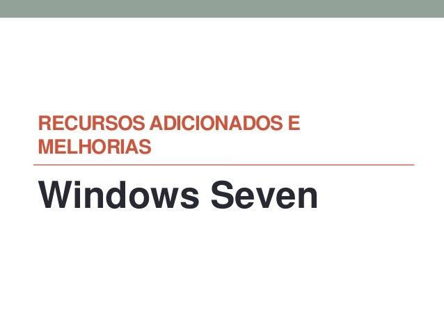RECURSOS ADICIONADOS EMELHORIASWindows Seven