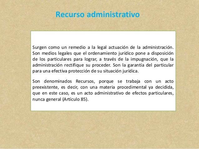Recurso administrativo Surgen como un remedio a la legal actuación de la administración. Son medios legales que el ordenam...