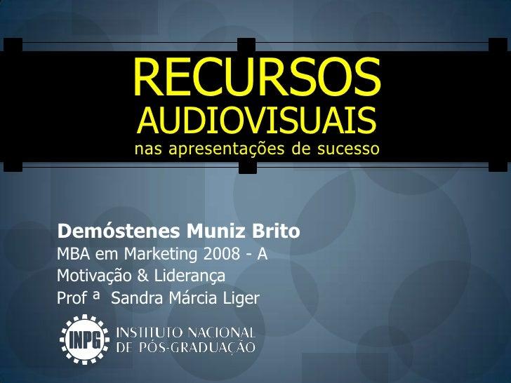Recursos<br />Audiovisuais<br />nas apresentações de sucesso<br />Demóstenes Muniz Brito<br />MBA em Marketing 2008 - A<br...