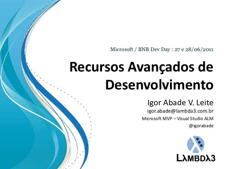 Recursos Avançados de Desenvolvimento<br />Microsoft / BNB Dev Day : 27 e 28/06/2011<br />Igor Abade V. Leiteigor.abade@la...