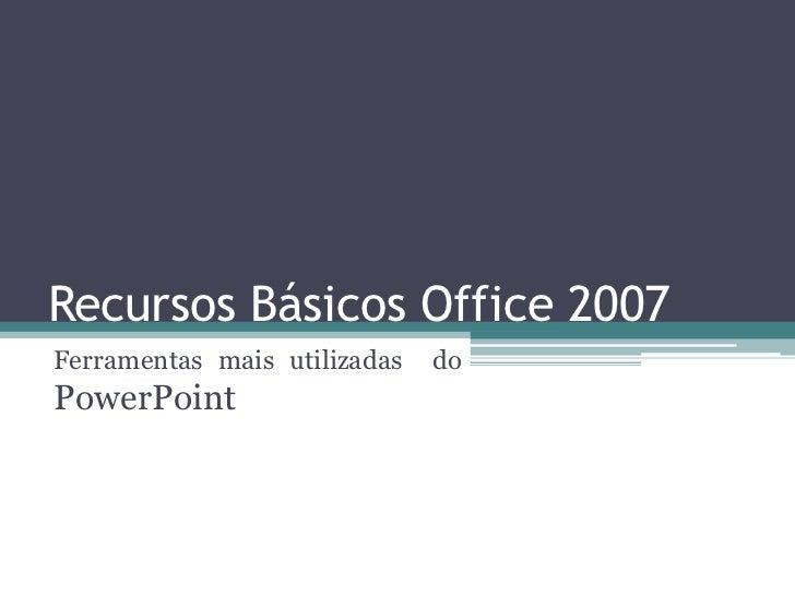 Recursos Básicos Office 2007Ferramentas mais utilizadas   doPowerPoint