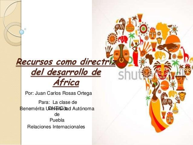 Recursos como directriz del desarrollo de África Por: Juan Carlos Rosas Ortega Para: La clase de DHTIC´s Benemérita Univer...