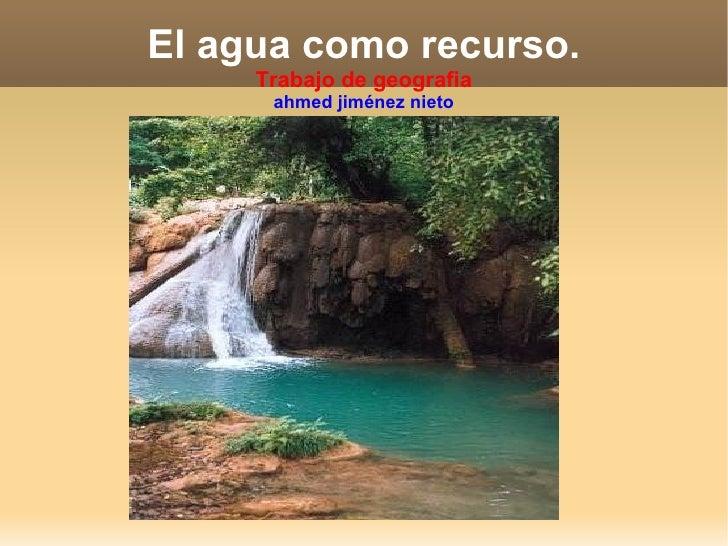 El agua como recurso. Trabajo de geografia ahmed jiménez nieto
