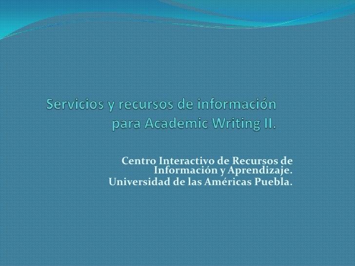 Servicios y recursos de información para AcademicWriting II. <br />Centro Interactivo de Recursos de Información y Aprendi...