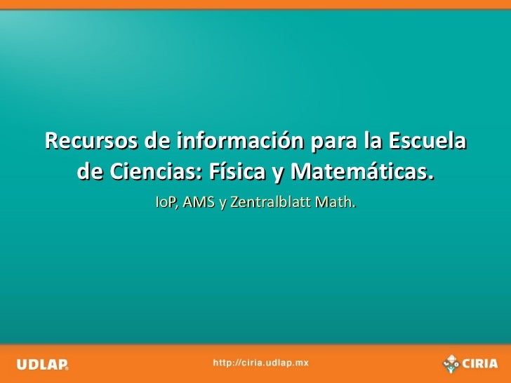 Recursos de información para la Escuela   de Ciencias: Física y Matemáticas.          IoP, AMS y Zentralblatt Math.