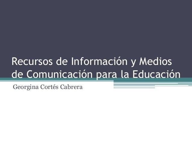 Recursos de Información y Medios de Comunicación para la Educación Georgina Cortés Cabrera