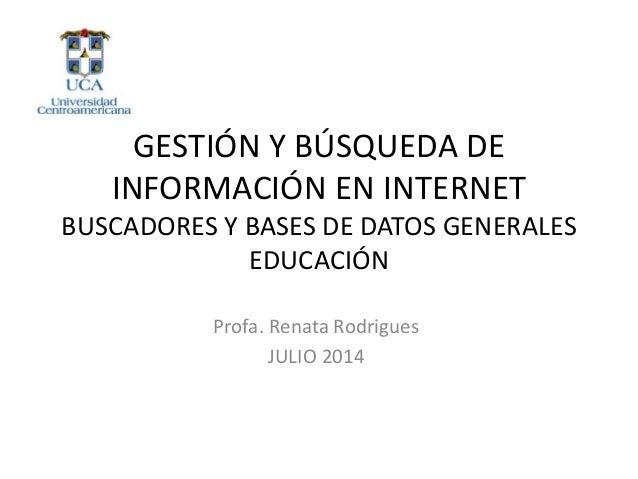 GESTIÓN Y BÚSQUEDA DE INFORMACIÓN EN INTERNET BUSCADORES Y BASES DE DATOS GENERALES EDUCACIÓN Profa. Renata Rodrigues JULI...