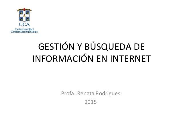 GESTIÓN Y BÚSQUEDA DE INFORMACIÓN EN INTERNET Profa. Renata Rodrigues 2015