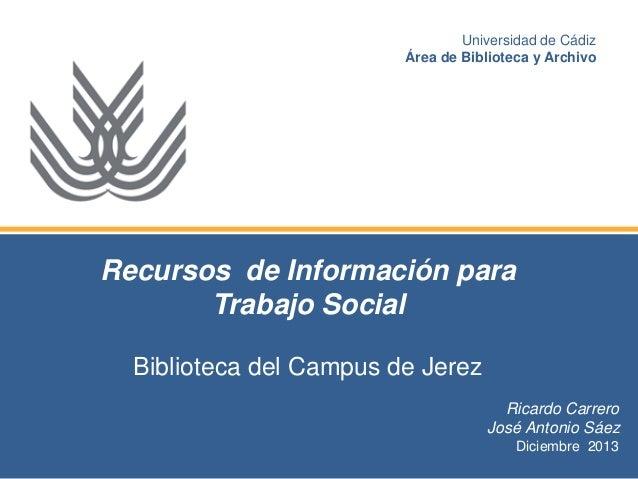 Universidad de Cádiz Área de Biblioteca y Archivo  Recursos de Información para Trabajo Social Biblioteca del Campus de Je...
