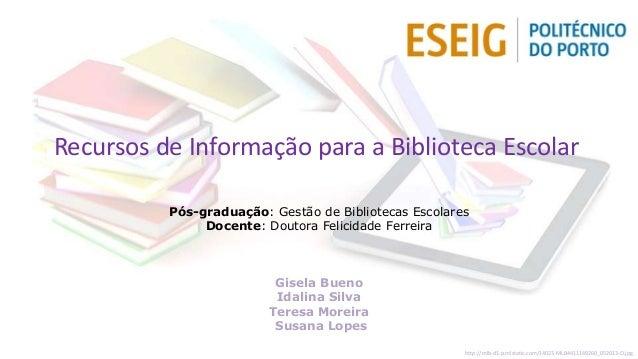 Recursos de Informação para a Biblioteca Escolar Pós-graduação: Gestão de Bibliotecas Escolares Docente: Doutora Felicidad...
