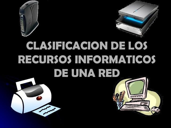 CLASIFICACION DE LOS RECURSOS INFORMATICOS DE UNA RED
