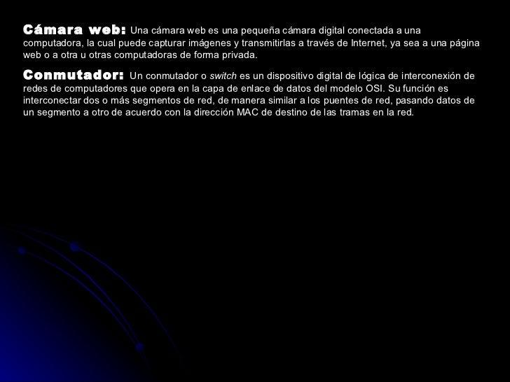 Cámara web:   Una cámara web es una pequeña cámara digital conectada a una computadora, la cual puede capturar imágenes y ...