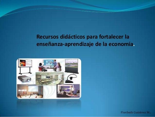 Recursos didácticos para fortalecer la enseñanza-aprendizaje de la economía.  Floribeth Gutiérrez M  .