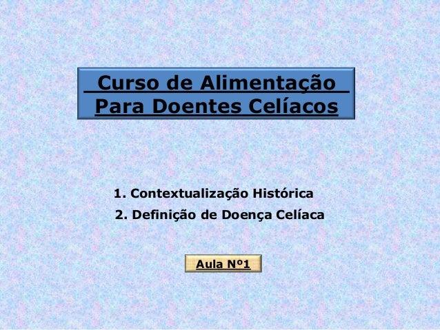 Curso de Alimentação Para Doentes Celíacos 1. Contextualização Histórica 2. Definição de Doença Celíaca Aula Nº1