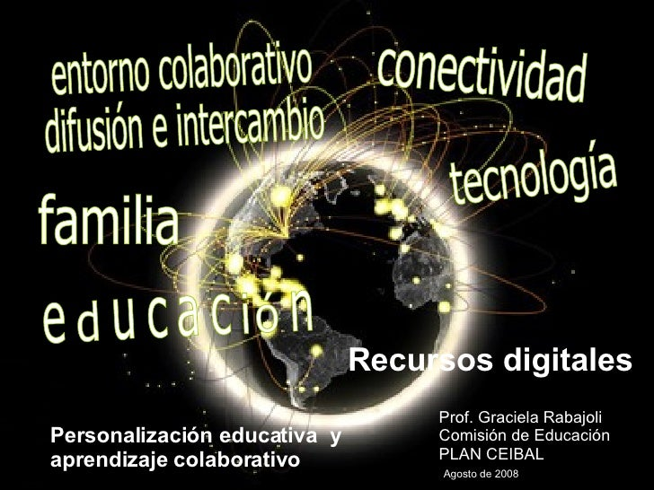 Recursos digitales Prof. Graciela Rabajoli Comisión de Educación  PLAN CEIBAL    Agosto de 2008 Personalización educativa ...
