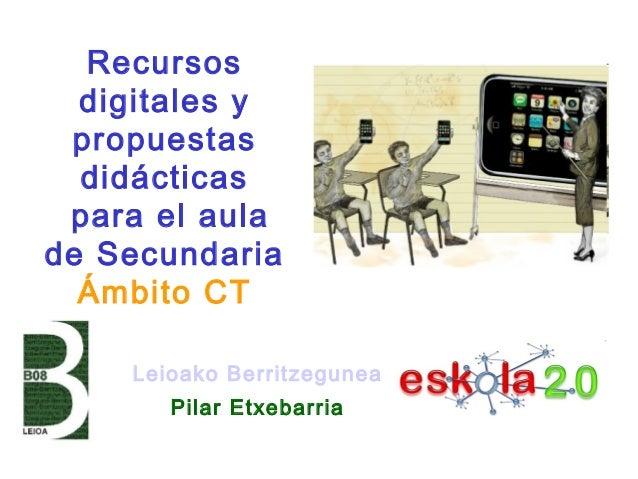 Leioako Berritzegunea Pilar Etxebarria Recursos digitales y propuestas didácticas para el aula de Secundaria Ámbito CT