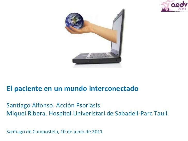 El paciente en un mundo interconectado Santiago Alfonso. Acción Psoriasis. Miquel Ribera. Hospital Univeristari de Sabadel...