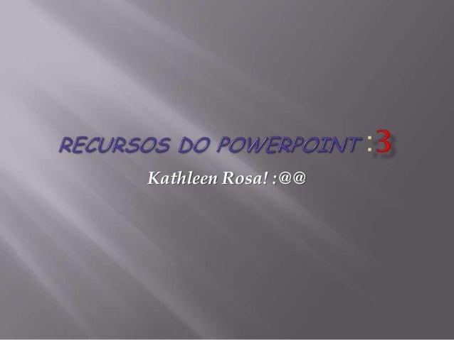 Kathleen Rosa! :@@