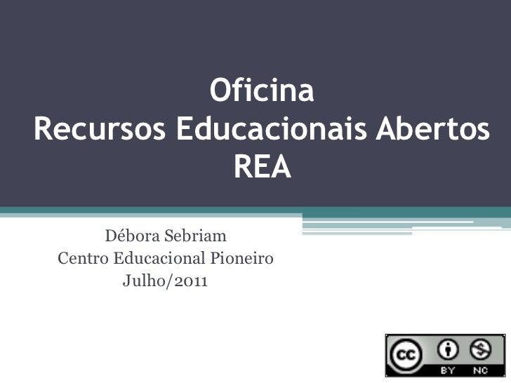 OficinaRecursos Educacionais AbertosREA<br />Débora Sebriam<br />Centro Educacional Pioneiro<br />Julho/2011<br />