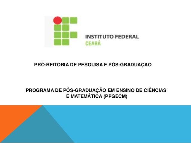 PRÓ-REITORIA DE PESQUISA E PÓS-GRADUAÇAO PROGRAMA DE PÓS-GRADUAÇÃO EM ENSINO DE CIÊNCIAS E MATEMÁTICA (PPGECM)
