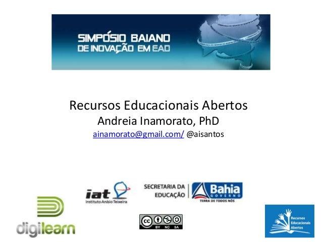 Recursos Educacionais Abertos    Andreia Inamorato, PhD   ainamorato@gmail.com/ @aisantos