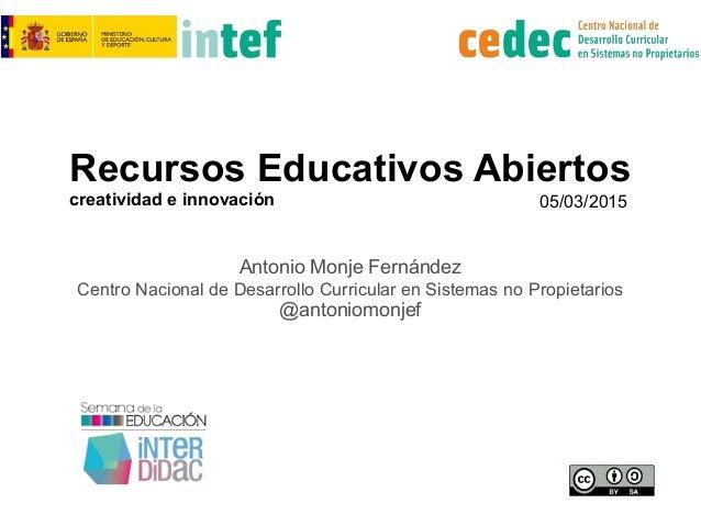 Recursos Educativos Abiertos creatividad e innovación Antonio Monje Fernández Centro Nacional de Desarrollo Curricular en ...