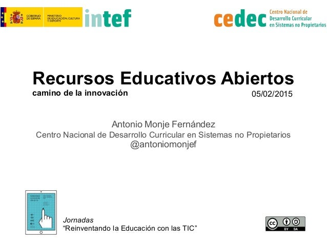 Recursos Educativos Abiertos camino de la innovación Antonio Monje Fernández Centro Nacional de Desarrollo Curricular en S...