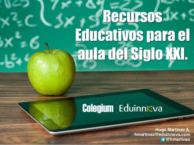 Recursos Educativos para el aula del Siglo XXI. Hugo Martínez A.! hmartinez@eduinnova.com! @hmartinez
