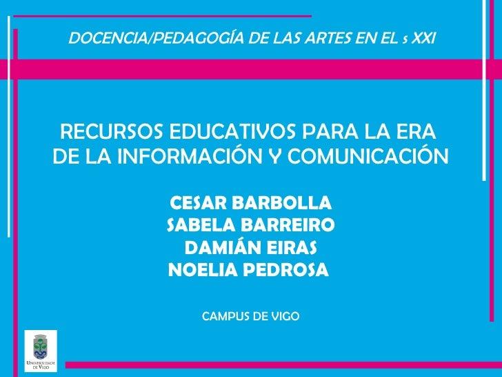 DOCENCIA/PEDAGOGÍA DE LAS ARTES EN EL s XXI <ul><li>RECURSOS EDUCATIVOS PARA LA ERA  </li></ul><ul><li>DE LA INFORMACIÓN Y...