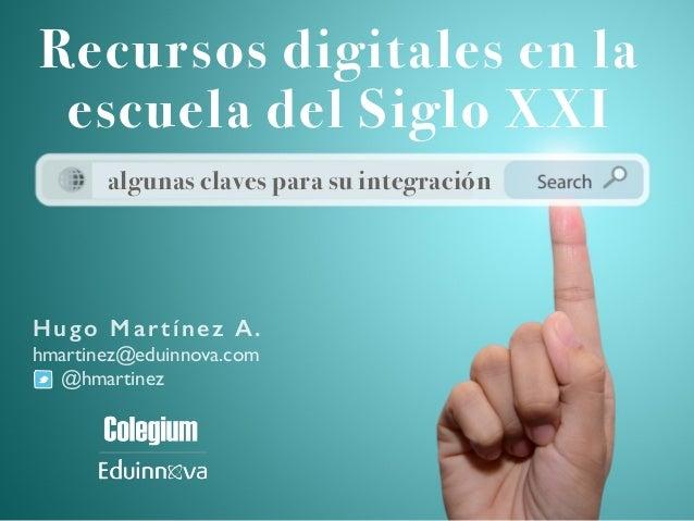 Hugo Martínez A. hmartinez@eduinnova.com @hmartinez Recursos digitales en la escuela del Siglo XXI algunas claves para su ...