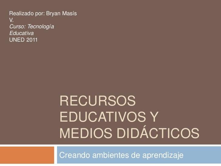 Recursos Educativos y medios didácticos<br />Creando ambientes de aprendizaje<br />Realizado por: Bryan Masís V.<br />Curs...
