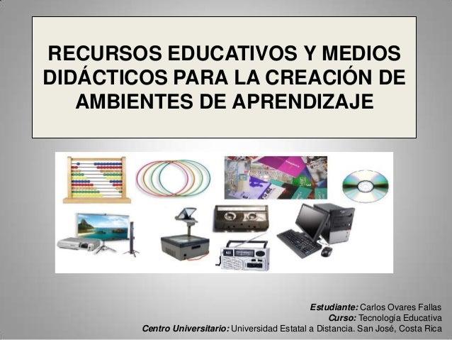 RECURSOS EDUCATIVOS Y MEDIOS DIDÁCTICOS PARA LA CREACIÓN DE AMBIENTES DE APRENDIZAJE  Estudiante: Carlos Ovares Fallas Cur...
