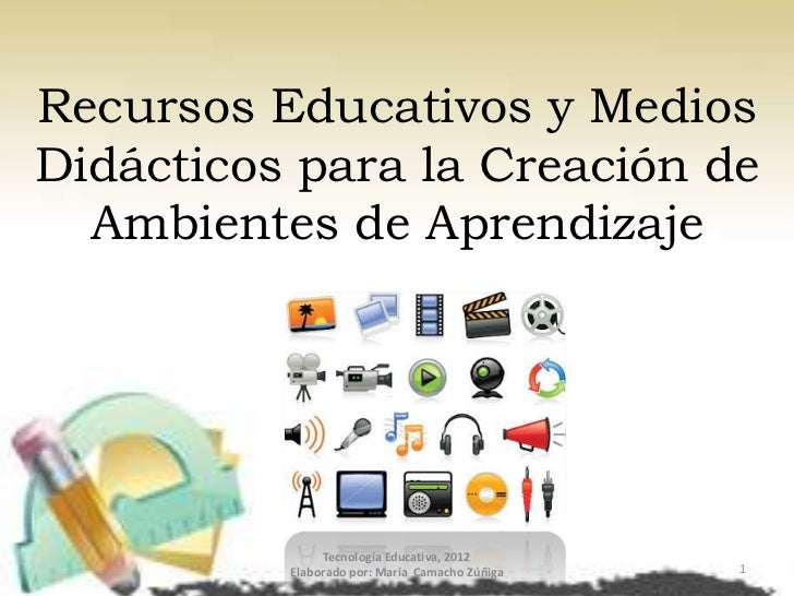 Recursos Educativos y MediosDidácticos para la Creación de  Ambientes de Aprendizaje               Tecnología Educativa, 2...