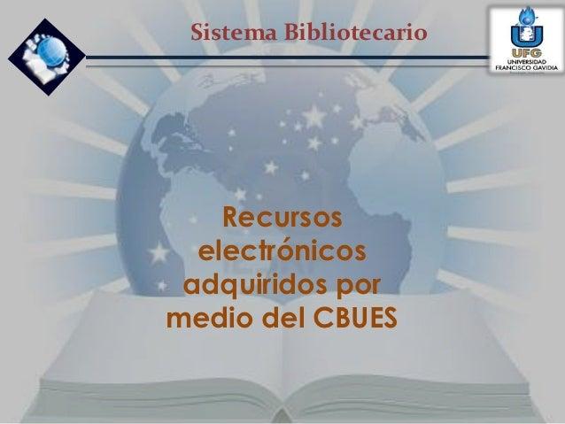 Sistema Bibliotecario    Recursos  electrónicos adquiridos pormedio del CBUES