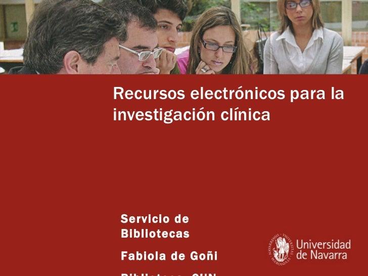 Recursos electrónicos para la investigación clínica Servicio de Bibliotecas Fabiola de Goñi Biblioteca. CUN