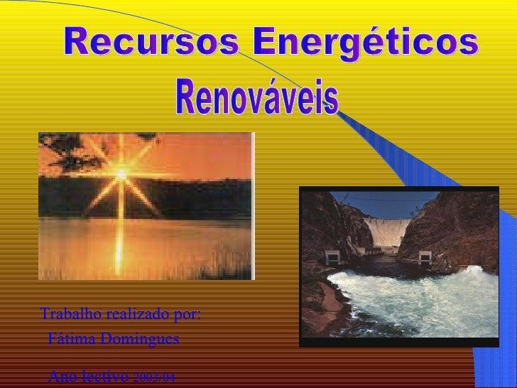 Recursos Energéticos  Renováveis Trabalho realizado por: Fátima   Domingues Ano lectivo  2003/04