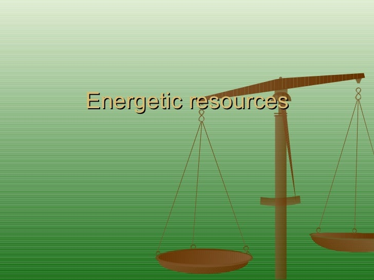 Energetic resources