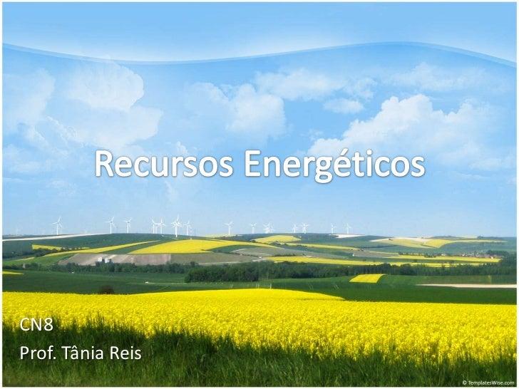 Recursos Energéticos<br />CN8<br />Prof. Tânia Reis<br />