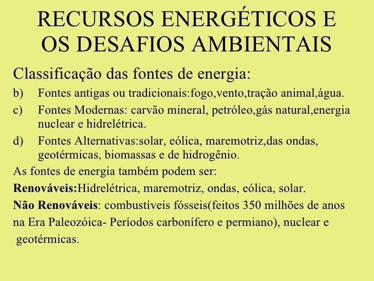 RECURSOS ENERGÉTICOS E OS DESAFIOS AMBIENTAIS <ul><li>Classificação das fontes de energia: </li></ul><ul><li>Fontes antiga...