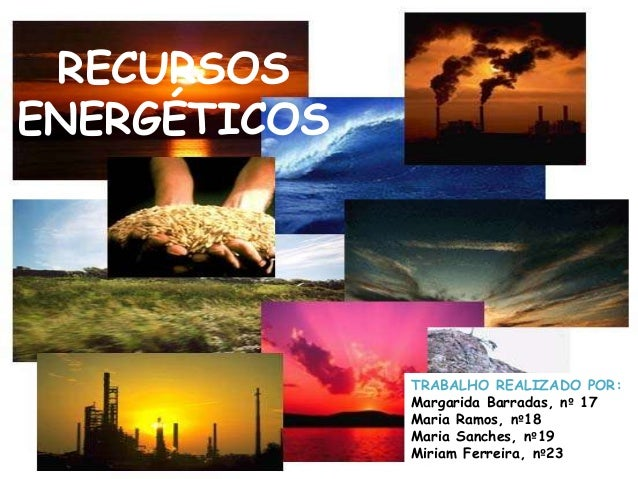 RECURSOSENERGÉTICOS              TRABALHO REALIZADO POR:              Margarida Barradas, nº 17              Maria Ramos, ...