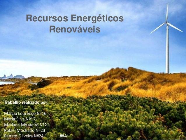 Recursos Energéticos Renováveis Trabalho realizado por: Márcia Lourenço Nº16 Maria Silva Nº17 Mariana Monteiro Nº21 Rafael...