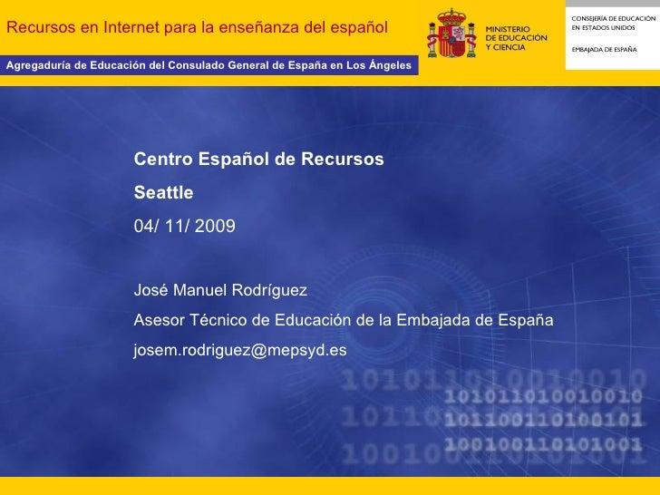 Recursos en Internet para la enseñanza del español Centro Español de Recursos Seattle 04/ 11/ 2009 José Manuel Rodríguez A...